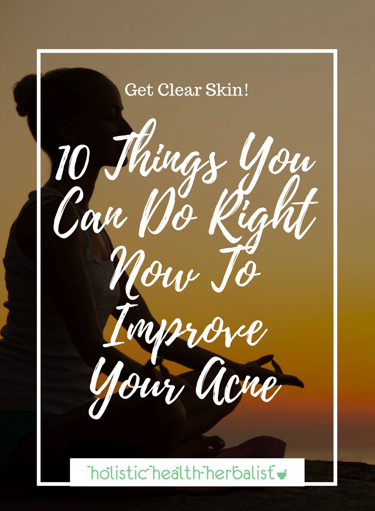 10 Things You Can Do Right Now To Improve Your Acne - Learn what my top 10 tips are for getting clear skin and keeping it that way by eating right and loving yourself.